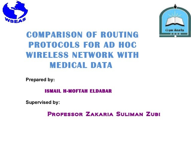 COMPARISON OF ROUTING PROTOCOLS FOR AD HOC WIRELESS NETWORK WITH MEDICAL DATA Prepared by: ISMAIL H-MOFTAH ELDABAR Supervi...