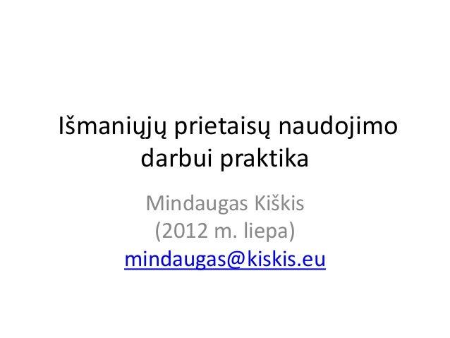 Išmaniųjų prietaisų naudojimo       darbui praktika      Mindaugas Kiškis        (2012 m. liepa)     mindaugas@kiskis.eu