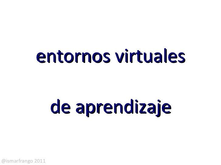 entornos virtuales                    de aprendizaje@ismarfrango 2011