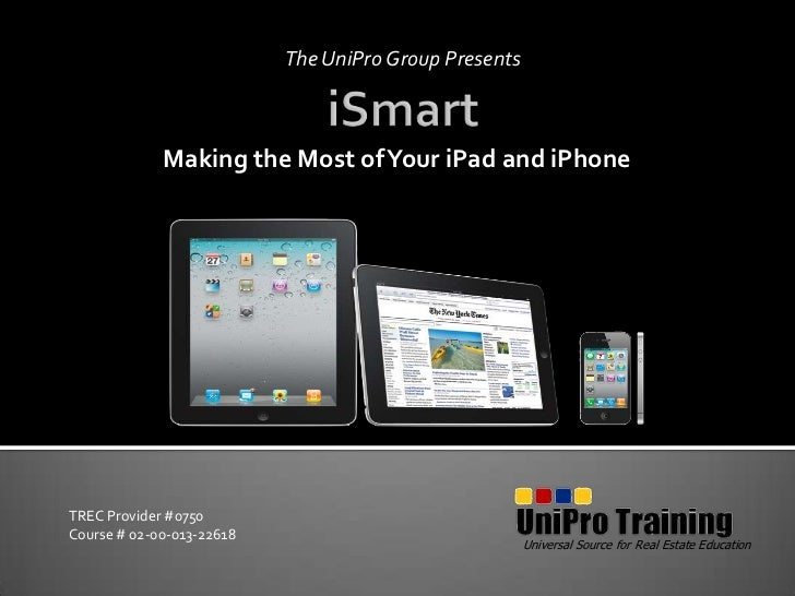 The UniPro Group Presents<br />iSmart<br />Making the Most of Your iPad and iPhone<br />Universal Source for Real Estate E...