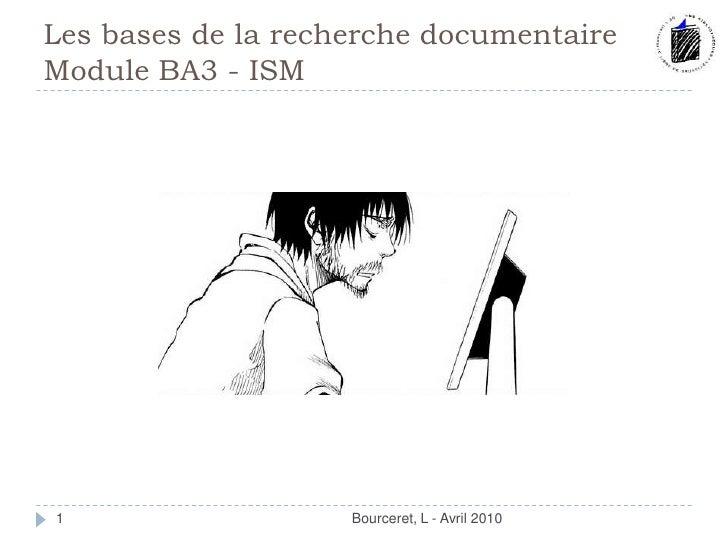 Les bases de la recherche documentaire Module BA3 - ISM<br />Bourceret, L - Avril 2010<br />1<br />
