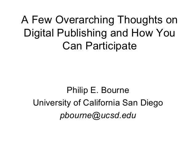 A Few Overarching Thoughts on Digital Publishing and How You Can Participate Philip E. Bourne University of California San...