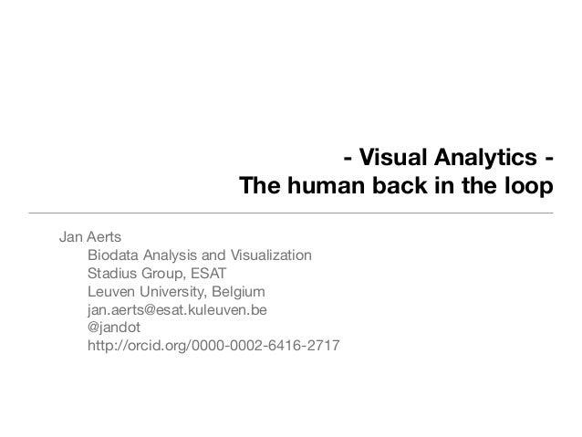 - Visual Analytics - The human back in the loop Jan Aerts Biodata Analysis and Visualization Stadius Group, ESAT Leuven Un...