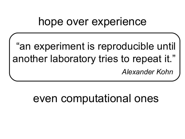 """hope over experience """"an experiment is reproducible until another laboratory tries to repeat it."""" Alexander Kohn  even com..."""