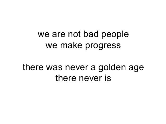 we are not bad people we make progress there was never a golden age there never is