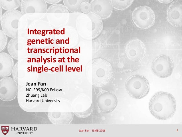 Jean Fan | ISMB 2018 1 Integrated genetic and transcriptional analysis at the single-cell level Jean Fan NCI F99/K00 Fello...