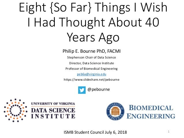 Eight {So Far} Things I Wish I Had Thought About 40 Years Ago Philip E. Bourne PhD, FACMI Stephenson Chair of Data Science...