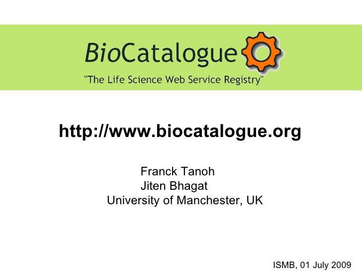 http://www.biocatalogue.org ISMB, 01 July 2009 Franck Tanoh Jiten Bhagat University of Manchester, UK