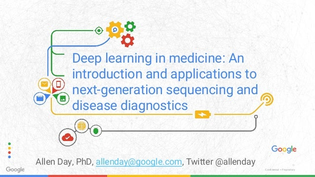 Confidential + Proprietary Deep learning in medicine: An introduction and applications to next-generation sequencing and d...