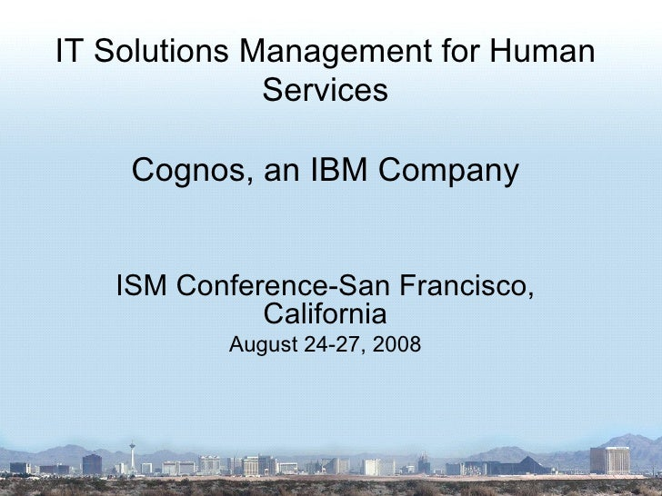 IT Solutions Management for Human Services Cognos, an IBM Company ISM Conference-San Francisco, California August 24-27, 2...