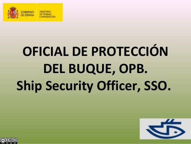 OFICIAL DE PROTECCIÓNDEL BUQUE, OPB.Ship Security Officer, SSO.