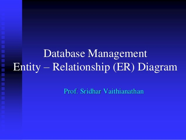 Database Management Entity – Relationship (ER) Diagram Prof. Sridhar Vaithianathan