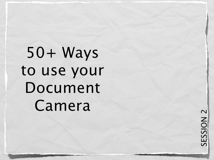 50+ Waysto use your Document  Camera              SESSION 2