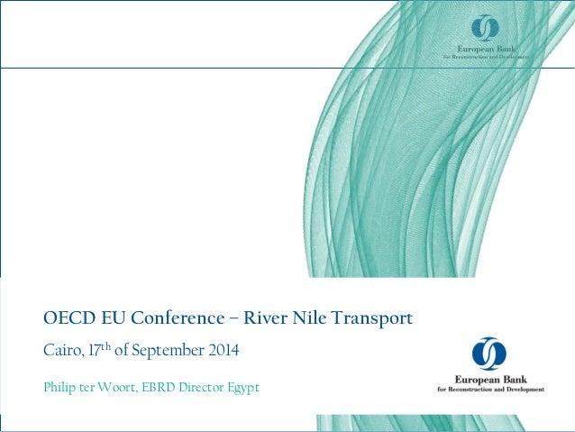 OECD EU Conference – River Nile Transport Cairo, 17th of September 2014 Philip ter Woort, EBRD Director Egypt