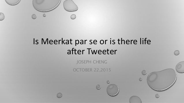 Is Meerkat par se or is there life after Tweeter JOSEPH CHENG OCTOBER 22,2015