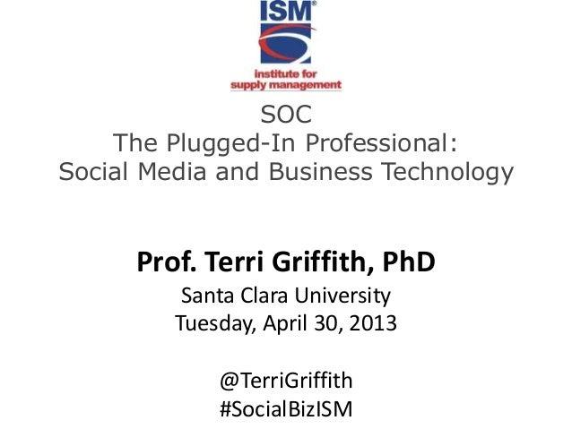 SOCThe Plugged-In Professional:Social Media and Business TechnologyProf. Terri Griffith, PhDSanta Clara UniversityTuesday,...