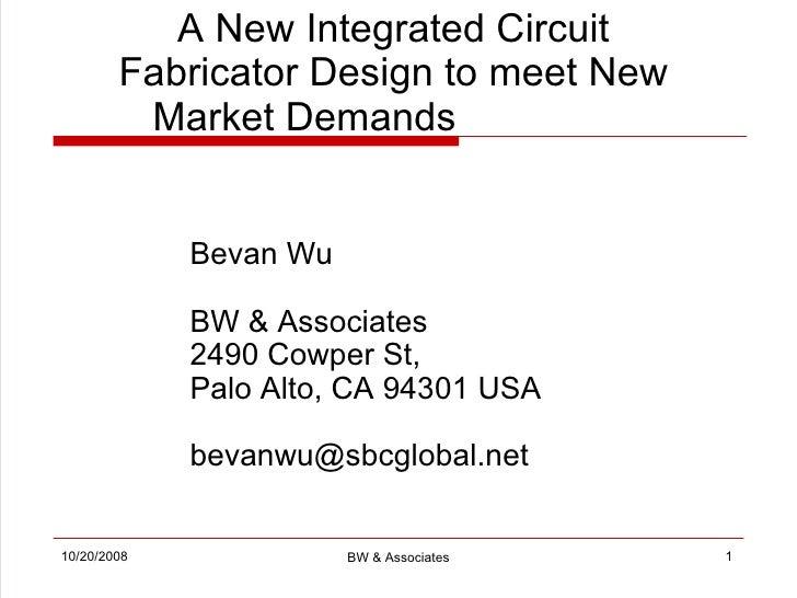 A New Integrated Circuit Fabricator Design to meet New Market Demands      Bevan Wu BW & Associates 2490 Cowper St,  Palo ...
