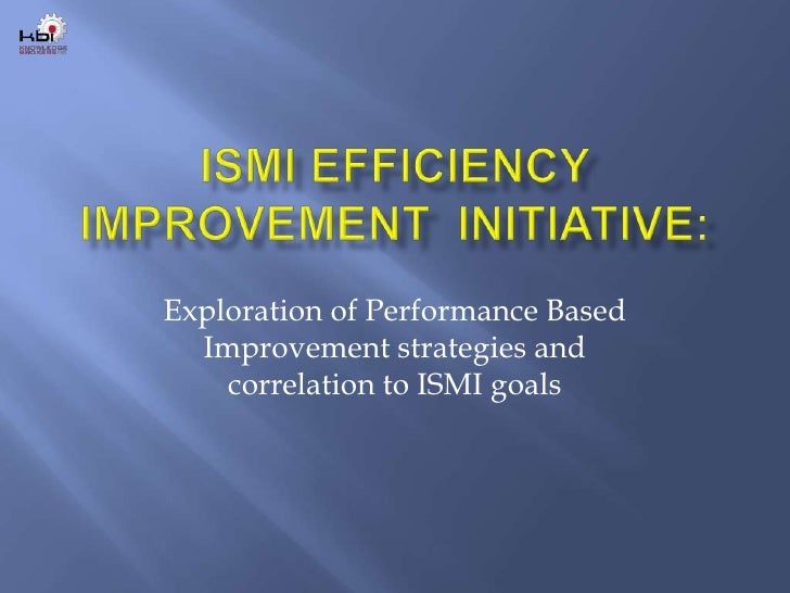 ISMI Efficiency Improvement  Initiative:<br />Exploration of Performance Based Improvement strategies and correlation to I...