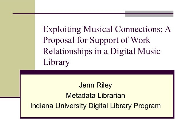 Exploiting Musical Connections: A Proposal for Support of Work Relationships in a Digital Music Library Jenn Riley Metadat...