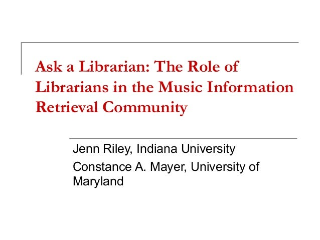 Ask a Librarian: The Role of Librarians in the Music Information Retrieval Community Jenn Riley, Indiana University Consta...