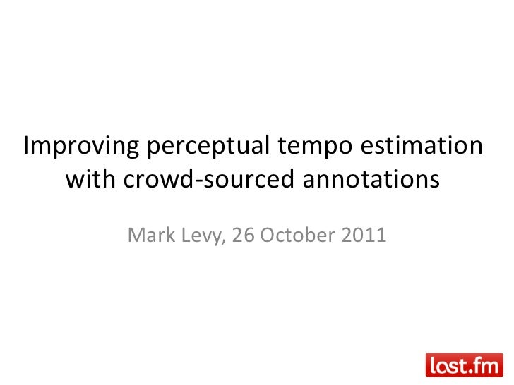 Improving perceptual tempo estimation   with crowd-sourced annotations        Mark Levy, 26 October 2011