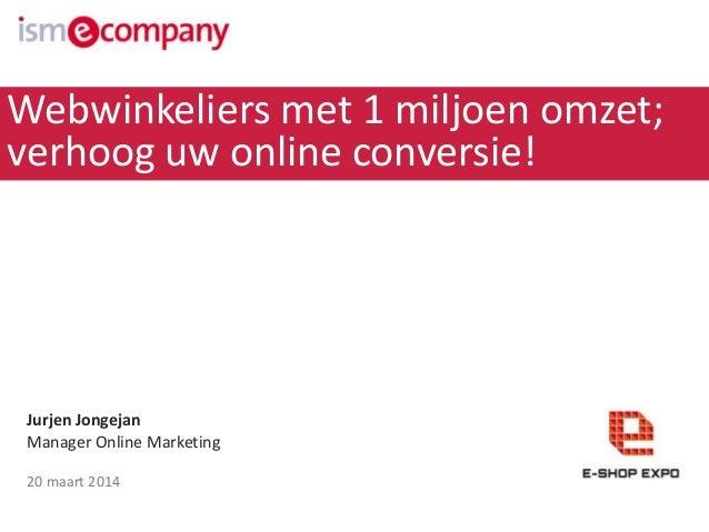 Jurjen Jongejan Manager Online Marketing 20 maart 2014 Webwinkeliers met 1 miljoen omzet; verhoog uw online conversie!