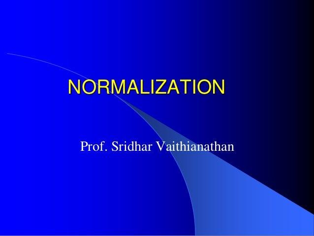 NORMALIZATION Prof. Sridhar Vaithianathan