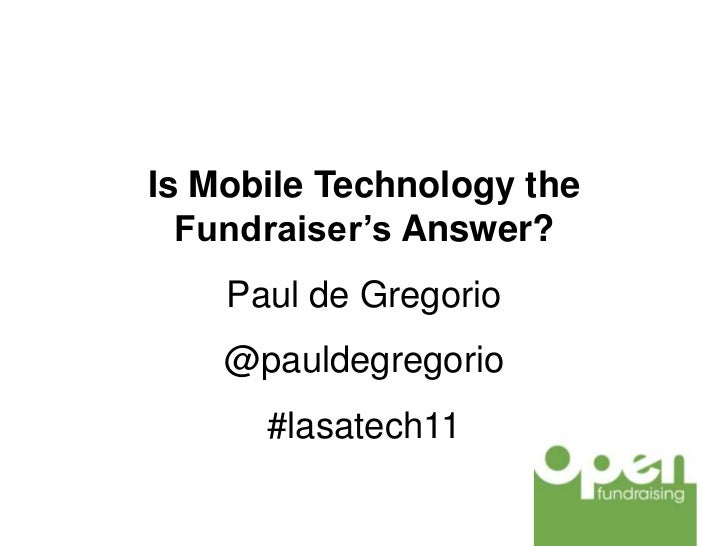 Is Mobile Technology the  Fundraiser's Answer?    Paul de Gregorio    @pauldegregorio      #lasatech11