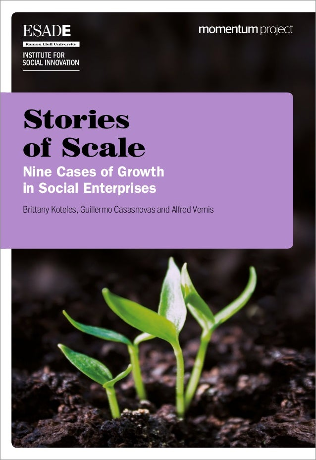 Stories of Scale Nine Cases of Growth in Social Enterprises Brittany Koteles, Guillermo Casasnovas and Alfred Vernis
