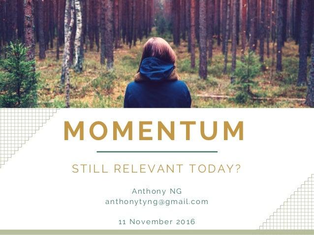 MOMENTUM STILL RELEVANT TODAY? Anthony NG anthonytyng@gmail.com 11 November 2016