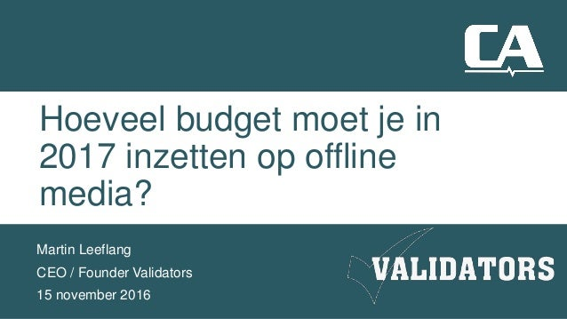 Hoeveel budget moet je in 2017 inzetten op offline media? Martin Leeflang CEO / Founder Validators 15 november 2016