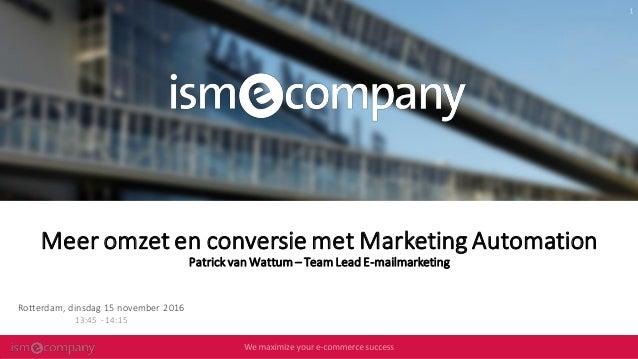Meer omzet en conversie met Marketing Automation PatrickvanWattum– TeamLeadE-mailmarketing Rotterdam, dinsdag 15 november ...