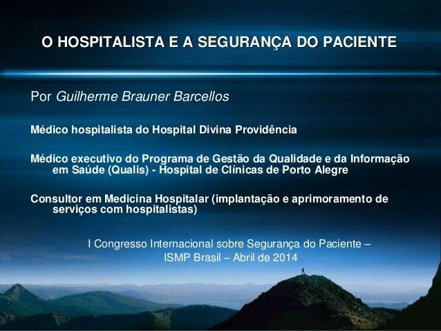 O HOSPITALISTA E A SEGURANÇA DO PACIENTE Por Guilherme Brauner Barcellos Médico hospitalista do Hospital Divina Providênci...