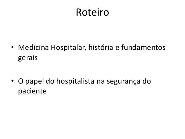 Roteiro • Medicina Hospitalar, história e fundamentos gerais • O papel do hospitalista na segurança do paciente