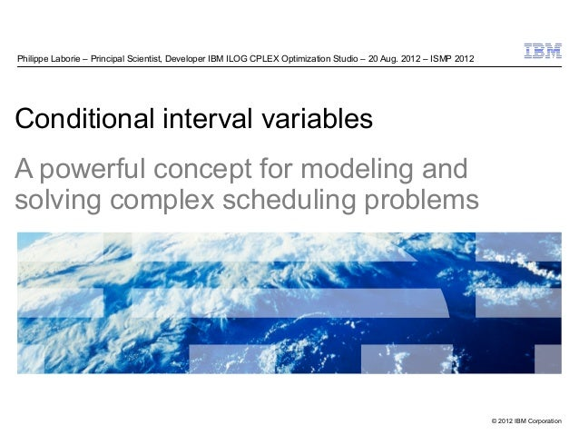 © 2012 IBM Corporation Conditional interval variables A powerful concept for modeling and solving complex scheduling probl...