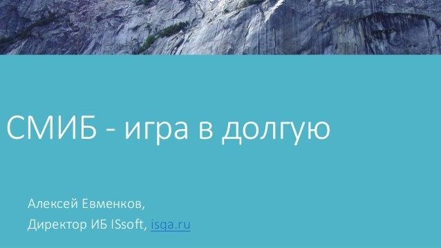 СМИБ - игра в долгую Алексей Евменков, Директор ИБ ISsoft, isqa.ru