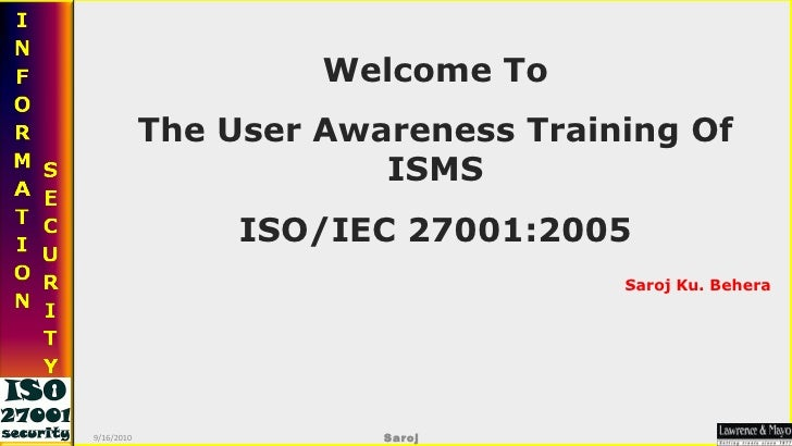 Welcome To The User Awareness Training Of ISMS ISO/IEC 27001:2005 Saroj Ku. Behera 9/16/2010 Saroj