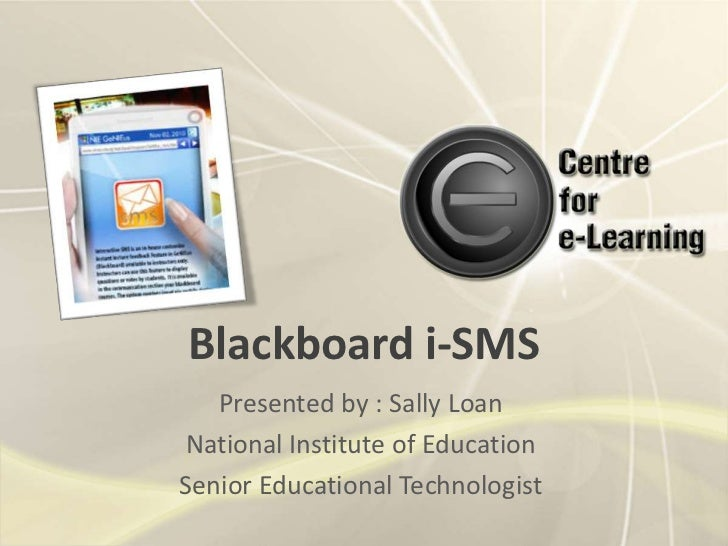 Blackboard i-SMS   Presented by : Sally LoanNational Institute of EducationSenior Educational Technologist