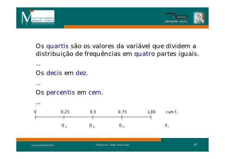 Os quartis são os valores da variável que dividem a    distribuição de frequências em quatro partes iguais.    ...    Os d...