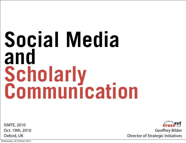 Social Media   and   Scholarly   Communication   ISMTE, 2010   Oct. 19th, 2010                            Geo rey Bilder  ...