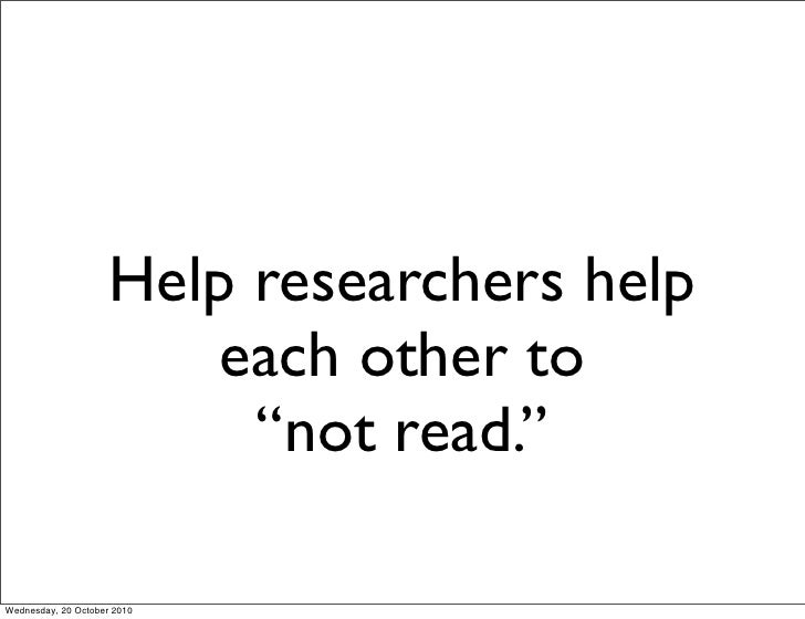 """Help researchers help                         each other to                           """"not read.""""  Wednesday, 20 October 2..."""