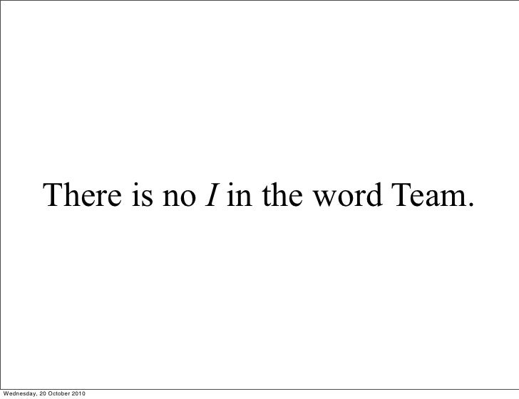 There is no I in the word Team.     Wednesday, 20 October 2010