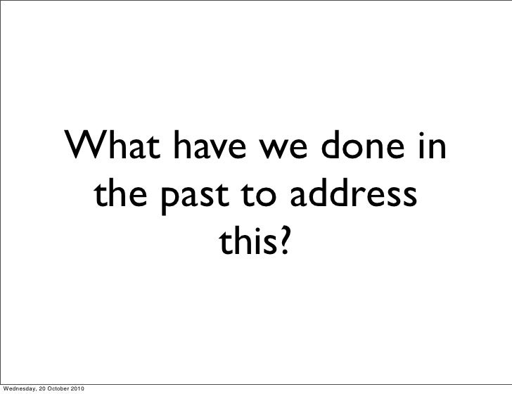 What have we done in                     the past to address                            this?   Wednesday, 20 October 2010