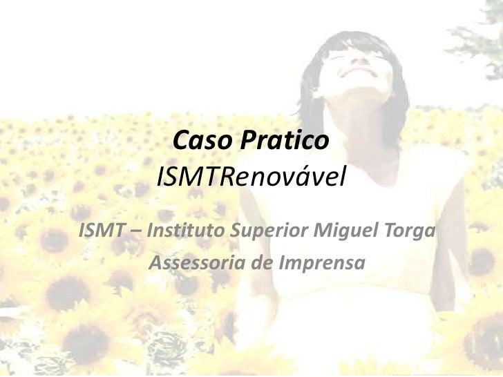 Caso PraticoISMTRenovável<br />ISMT – Instituto Superior Miguel Torga<br />Assessoria de Imprensa<br />