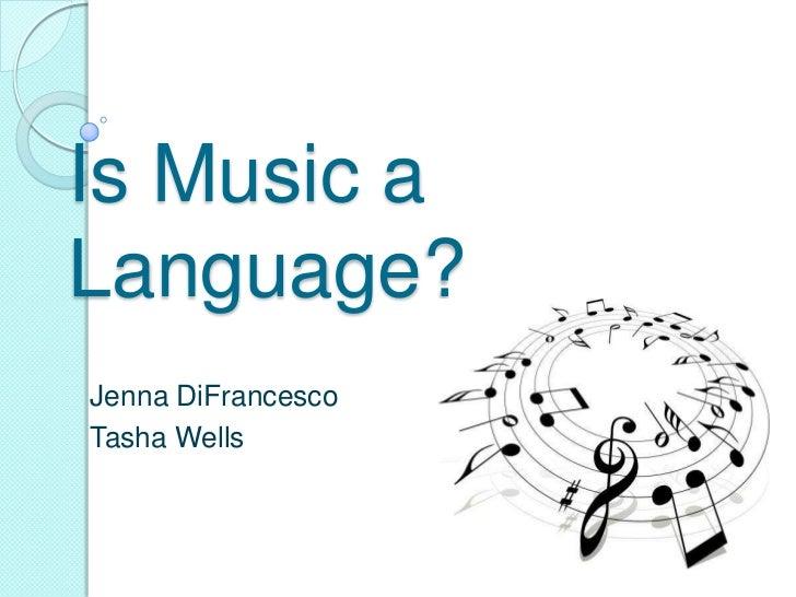 Is Music a Language?<br />Jenna DiFrancesco<br />Tasha Wells<br />