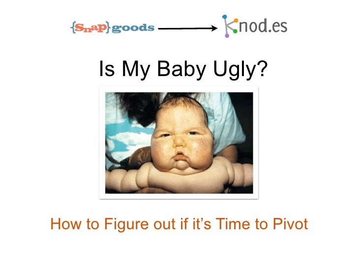 Is My Baby Ugly?How to Figure out if it's Time to Pivot