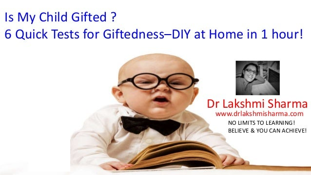 Is My Child Gifted ? 6 Quick Tests for Giftedness–DIY at Home in 1 hour! Dr Lakshmi Sharma www.drlakshmisharma.com NO LIMI...