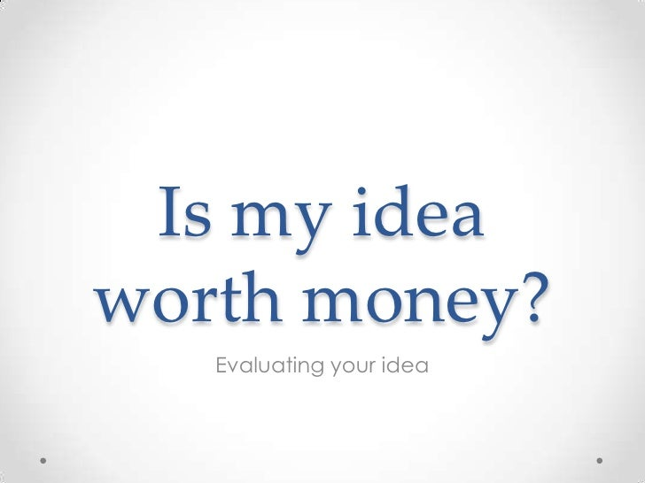 Is my idea worth money?<br />Evaluating your idea<br />