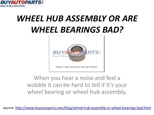 WHEEL HUB ASSEMBLY OR ARE         WHEEL BEARINGS BAD?               When you hear a noise and feel a             wobble it...