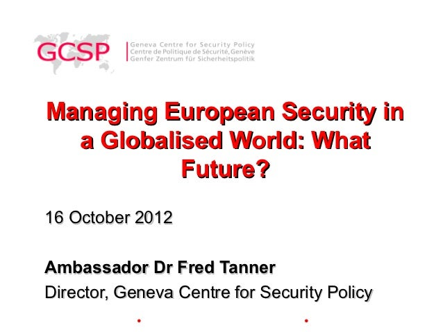 Managing European Security in  a Globalised World: What           Future?16 October 2012Ambassador Dr Fred TannerDirector,...